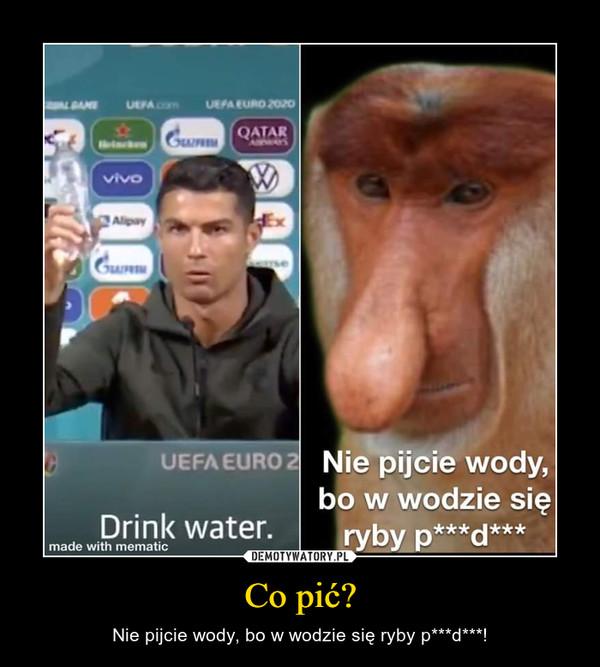 Co pić? – Nie pijcie wody, bo w wodzie się ryby p***d***!