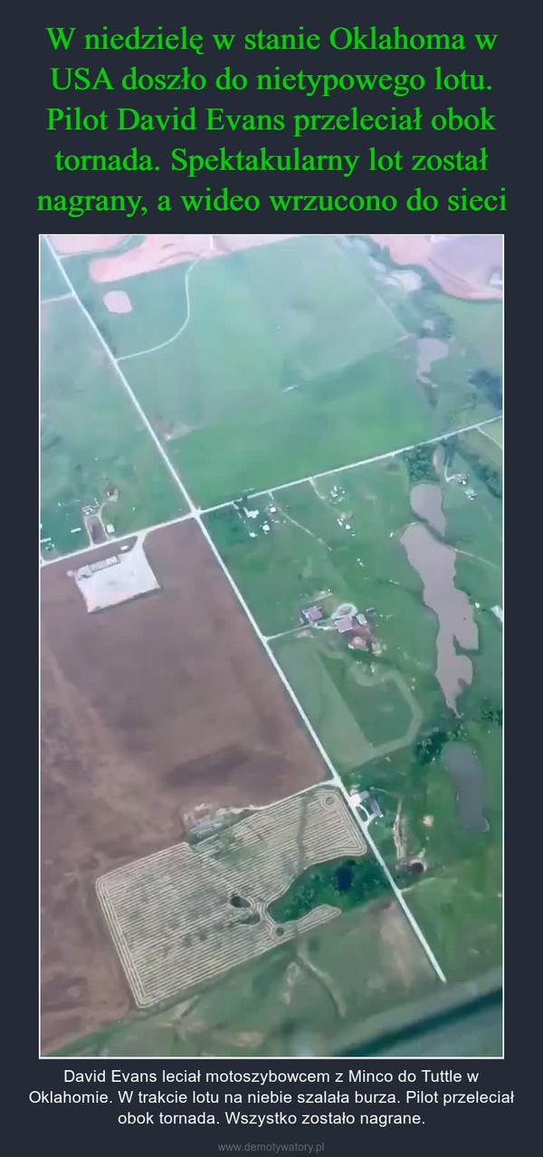 – David Evans leciał motoszybowcem z Minco do Tuttle w Oklahomie. W trakcie lotu na niebie szalała burza. Pilot przeleciał obok tornada. Wszystko zostało nagrane.