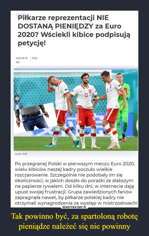Tak powinno być, za spartoloną robotę pieniądze należeć się nie powinny –  Piłkarze reprezentacji NIEDOSTANĄ PIENIĘDZY za Euro2020? Wściekli kibice podpisująpetycję!Po przegranej Polski w pierwszym meczu Euro 2020,wielu kibiców naszej kadry poczuło wielkierozczarowanie. Szczególnie nie podobały im sięokoliczności, w jakich doszło do porażki ze słabszymna papierze rywalem. Od kilku dni, w internecie dająupust swojej frustracji. Grupa zawiedzionych fanówzapragnęła nawet, by piłkarze polskiej kadry nieotrzymali wynagrodzenia za występ w mistrzostwach!