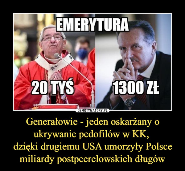 Generałowie - jeden oskarżany o ukrywanie pedofilów w KK, dzięki drugiemu USA umorzyły Polsce miliardy postpeerelowskich długów –  EMERYTURA20 TYS 1300 ZŁ
