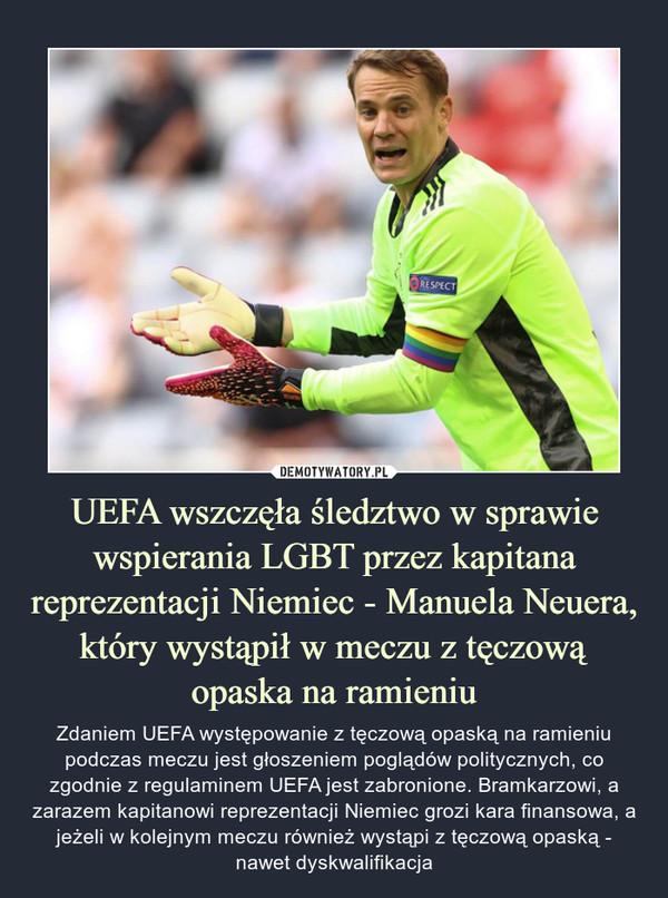 UEFA wszczęła śledztwo w sprawie wspierania LGBT przez kapitana reprezentacji Niemiec - Manuela Neuera, który wystąpił w meczu z tęczową opaska na ramieniu – Zdaniem UEFA występowanie z tęczową opaską na ramieniu podczas meczu jest głoszeniem poglądów politycznych, co zgodnie z regulaminem UEFA jest zabronione. Bramkarzowi, a zarazem kapitanowi reprezentacji Niemiec grozi kara finansowa, a jeżeli w kolejnym meczu również wystąpi z tęczową opaską - nawet dyskwalifikacja