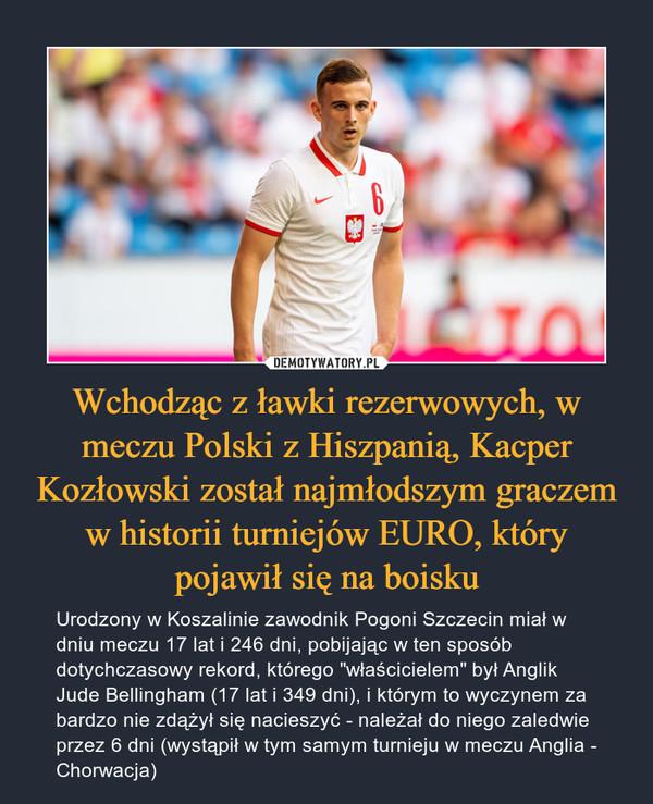 """Wchodząc z ławki rezerwowych, w meczu Polski z Hiszpanią, Kacper Kozłowski został najmłodszym graczem w historii turniejów EURO, który pojawił się na boisku – Urodzony w Koszalinie zawodnik Pogoni Szczecin miał w dniu meczu 17 lat i 246 dni, pobijając w ten sposób dotychczasowy rekord, którego """"właścicielem"""" był Anglik Jude Bellingham (17 lat i 349 dni), i którym to wyczynem za bardzo nie zdążył się nacieszyć - należał do niego zaledwie przez 6 dni (wystąpił w tym samym turnieju w meczu Anglia - Chorwacja)"""