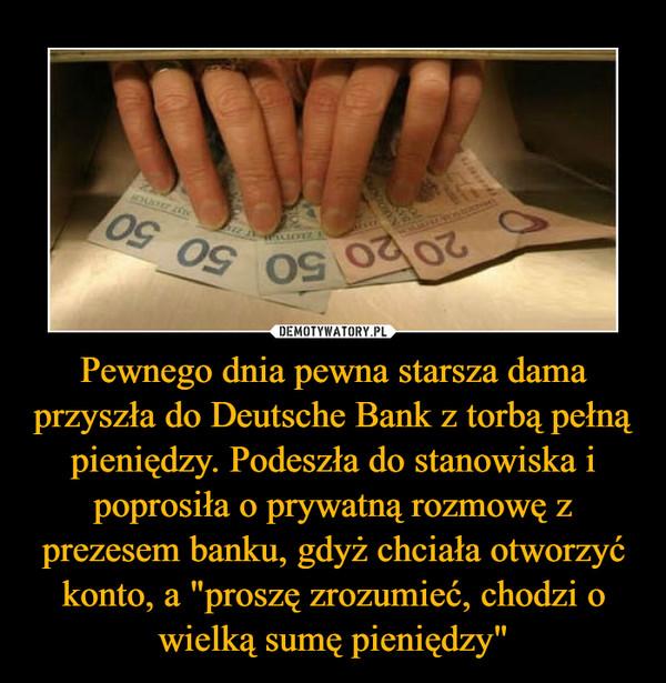 """Pewnego dnia pewna starsza dama przyszła do Deutsche Bank z torbą pełną pieniędzy. Podeszła do stanowiska i poprosiła o prywatną rozmowę z prezesem banku, gdyż chciała otworzyć konto, a """"proszę zrozumieć, chodzi o wielką sumę pieniędzy"""" – Po długotrwałych dyskusjach pozwolono starszej pani spotkać się z prezesem, bo w końcu nasz klient - nasz pan. Prezes spytał o kwotę jaką starsza pani zamierzała wpłacić. Ona zaś odpowiedziała, że chodzi o 50 milionów EUR. Po czym otworzyła torbę, żeby go przekonać, iż tak jest w rzeczywistości. Naturalnie zaciekawiony prezes pyta o pochodzenie tych pieniędzy. """"Szanowna pani, jestem zaskoczony ilością pieniędzy, jaką ma pani przy sobie! Jak pani tego dokonała?"""" Klientka na to: """"Całkiem prosto. Zakładani się"""". """"Zakłada się pani? - pyta prezes - Ale o co?"""". Starsza pani odpowiada: Cóż, o wszystko co możliwe. Na przykład mogę się z panem założyć o 25.000 EUR, że pańskie jaja są kwadratowe!"""" Prezes zaśmiał się głośno i powiedział: """"Przecież to śmieszne! W ten sposób nie mogłaby pani nigdy tak dużo zarobić."""" """"Cóż, przecież powiedziałam, że w ten sposób zarobiłam moje pieniądze. Byłby pan gotowy założyć się ze mną?"""" """"Ależ oczywiście - odpowiedział prezes (w końcu szło o kupę pieniędzy), zakładam się, o 25.000 EUR, że moje jaja nie są kwadratowe."""" Starsza pani odpowiada: """"Zakład stoi, ale ponieważ stawką są duże pieniądze, czy mogę przyjść jutro o 10.00 razem z moim prawnikiem, żeby sprawdzić naocznie i przy świadku?"""" """"Jasne"""", prezes wykazał zrozumienie. Całą noc był prezes niesamowicie nerwowy i spędził wiele godzin na sprawdzeniu, czy jego jaja znajdują się w swojej dotychczasowej formie. Z jednej i drugiej strony. W końcu przy pomocy głupiego testu osiągnął 100-procentową pewność. Wygra ten zakład. Następnego ranka o 10.00 przyszła starsza dama ze swoim prawnikiem do banku. Przedstawiła sobie obu panów i powtórzyła, iż chodzi o zakład, którego stawką jest 25.000 EUR. Prezes zaakceptował zakład, iż jego jaja nie są kwadratowe. W celu pr"""