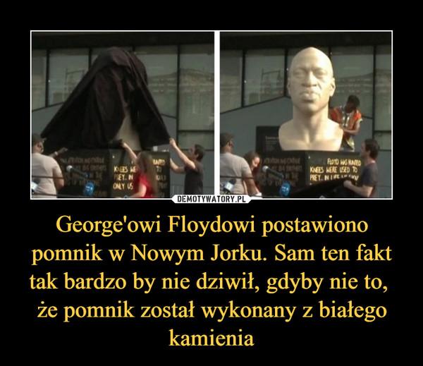 George'owi Floydowi postawiono pomnik w Nowym Jorku. Sam ten fakt tak bardzo by nie dziwił, gdyby nie to, że pomnik został wykonany z białego kamienia –