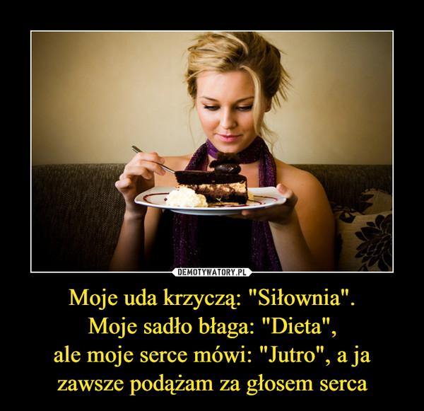 """Moje uda krzyczą: """"Siłownia"""".Moje sadło błaga: """"Dieta"""",ale moje serce mówi: """"Jutro"""", a ja zawsze podążam za głosem serca –"""