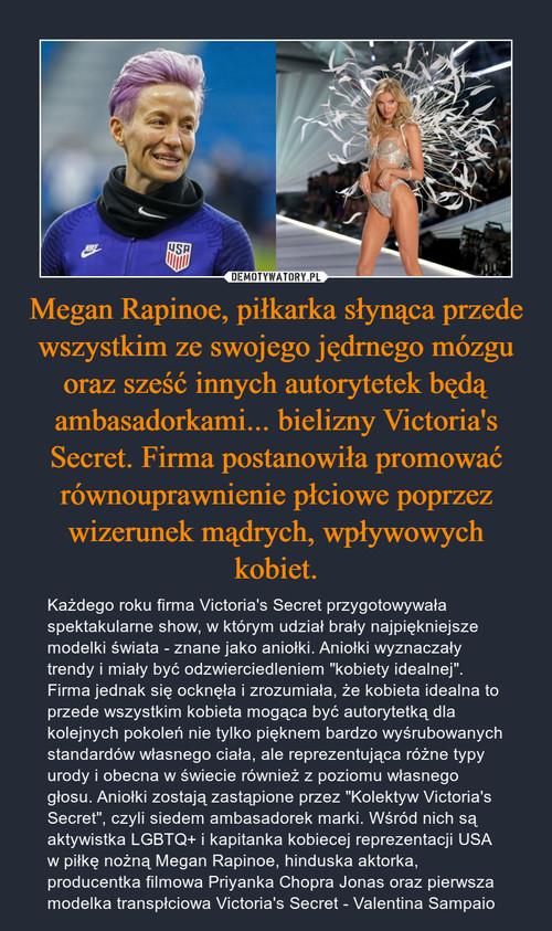 Megan Rapinoe, piłkarka słynąca przede wszystkim ze swojego jędrnego mózgu oraz sześć innych autorytetek będą ambasadorkami... bielizny Victoria's Secret. Firma postanowiła promować równouprawnienie płciowe poprzez wizerunek mądrych, wpływowych kobiet.