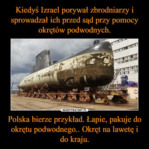 Polska bierze przykład. Łapie, pakuje do okrętu podwodnego.. Okręt na lawetę i do kraju. –