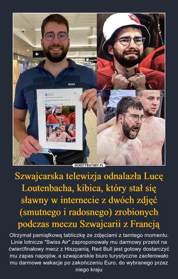 """Szwajcarska telewizja odnalazła Lucę Loutenbacha, kibica, który stał się sławny w internecie z dwóch zdjęć (smutnego i radosnego) zrobionych podczas meczu Szwajcarii z Francją – Otrzymał pamiątkową tabliczkę ze zdjęciami z tamtego momentu. Linie lotnicze """"Swiss Air"""" zaproponowały mu darmowy przelot na ćwierćfinałowy mecz z Hiszpanią. Red Bull jest gotowy dostarczyć mu zapas napojów, a szwajcarskie biuro turystyczne zaoferowało mu darmowe wakacje po zakończeniu Euro, do wybranego przez niego kraju"""