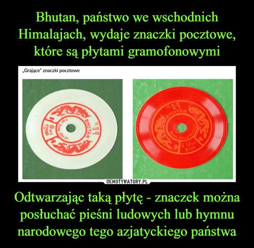 Bhutan, państwo we wschodnich Himalajach, wydaje znaczki pocztowe, które są płytami gramofonowymi Odtwarzając taką płytę - znaczek można posłuchać pieśni ludowych lub hymnu narodowego tego azjatyckiego państwa