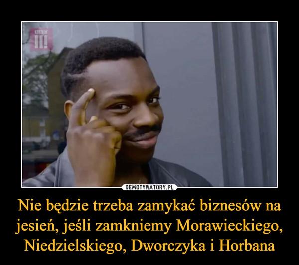 Nie będzie trzeba zamykać biznesów na jesień, jeśli zamkniemy Morawieckiego, Niedzielskiego, Dworczyka i Horbana –