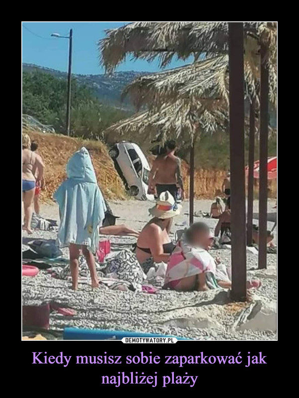 Kiedy musisz sobie zaparkować jak najbliżej plaży –