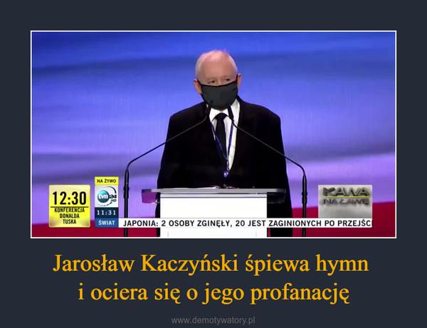 Jarosław Kaczyński śpiewa hymn i ociera się o jego profanację –