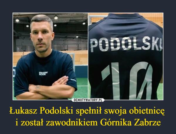 Łukasz Podolski spełnił swoja obietnicę i został zawodnikiem Górnika Zabrze –