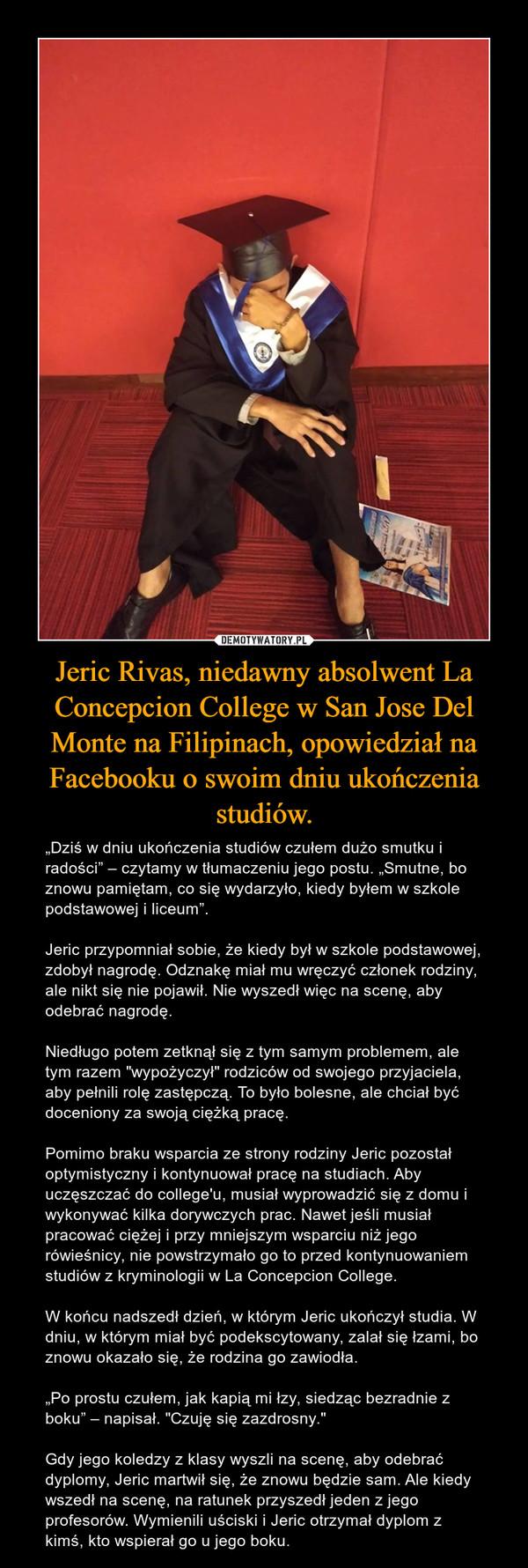 """Jeric Rivas, niedawny absolwent La Concepcion College w San Jose Del Monte na Filipinach, opowiedział na Facebooku o swoim dniu ukończenia studiów. – """"Dziś w dniu ukończenia studiów czułem dużo smutku i radości"""" – czytamy w tłumaczeniu jego postu. """"Smutne, bo znowu pamiętam, co się wydarzyło, kiedy byłem w szkole podstawowej i liceum"""".Jeric przypomniał sobie, że kiedy był w szkole podstawowej, zdobył nagrodę. Odznakę miał mu wręczyć członek rodziny, ale nikt się nie pojawił. Nie wyszedł więc na scenę, aby odebrać nagrodę.Niedługo potem zetknął się z tym samym problemem, ale tym razem """"wypożyczył"""" rodziców od swojego przyjaciela, aby pełnili rolę zastępczą. To było bolesne, ale chciał być doceniony za swoją ciężką pracę.Pomimo braku wsparcia ze strony rodziny Jeric pozostał optymistyczny i kontynuował pracę na studiach. Aby uczęszczać do college'u, musiał wyprowadzić się z domu i wykonywać kilka dorywczych prac. Nawet jeśli musiał pracować ciężej i przy mniejszym wsparciu niż jego rówieśnicy, nie powstrzymało go to przed kontynuowaniem studiów z kryminologii w La Concepcion College.W końcu nadszedł dzień, w którym Jeric ukończył studia. W dniu, w którym miał być podekscytowany, zalał się łzami, bo znowu okazało się, że rodzina go zawiodła.""""Po prostu czułem, jak kapią mi łzy, siedząc bezradnie z boku"""" – napisał. """"Czuję się zazdrosny.""""Gdy jego koledzy z klasy wyszli na scenę, aby odebrać dyplomy, Jeric martwił się, że znowu będzie sam. Ale kiedy wszedł na scenę, na ratunek przyszedł jeden z jego profesorów. Wymienili uściski i Jeric otrzymał dyplom z kimś, kto wspierał go u jego boku."""