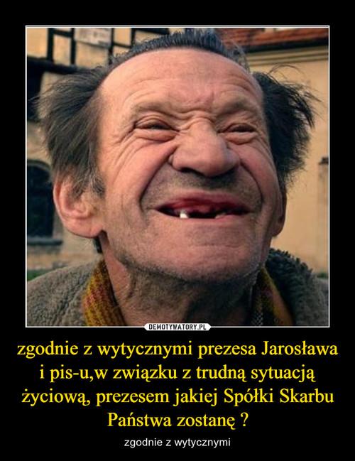 zgodnie z wytycznymi prezesa Jarosława i pis-u,w związku z trudną sytuacją życiową, prezesem jakiej Spółki Skarbu Państwa zostanę ?