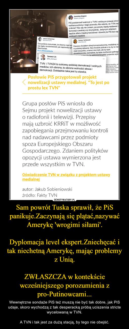 Sam powrót Tuska sprawił, że PiS panikuje.Zaczynają się plątać,nazywać Amerykę 'wrogimi siłami'.  Dyplomacja level ekspert.Zniechęcać i tak niechetną Amerykę, mając problemy z Unią.  ZWŁASZCZA w kontekście wcześniejszego porozumienia z pro-Putinowcami...