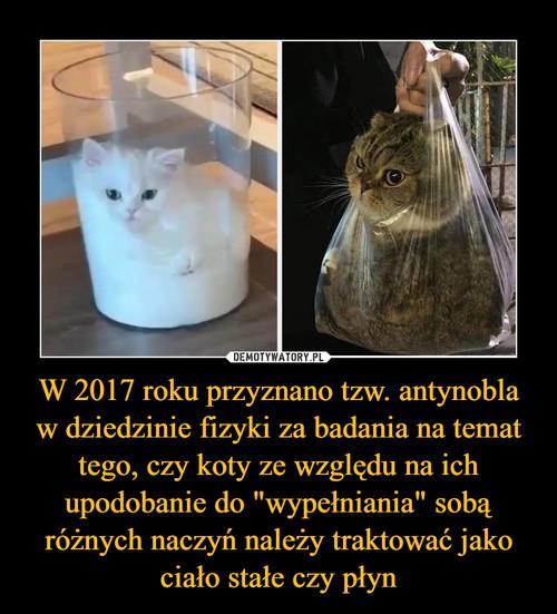 """W 2017 roku przyznano tzw. antynobla w dziedzinie fizyki za badania na temat tego, czy koty ze względu na ich upodobanie do """"wypełniania"""" sobą różnych naczyń należy traktować jako ciało stałe czy płyn"""