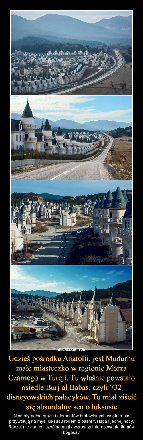 Gdzieś pośrodku Anatolii, jest Mudurnu małe miasteczko w regionie Morza Czarnego w Turcji. Tu właśnie powstało osiedle Burj al Babas, czyli 732 disneyowskich pałacyków. Tu miał ziścić się absurdalny sen o luksusie
