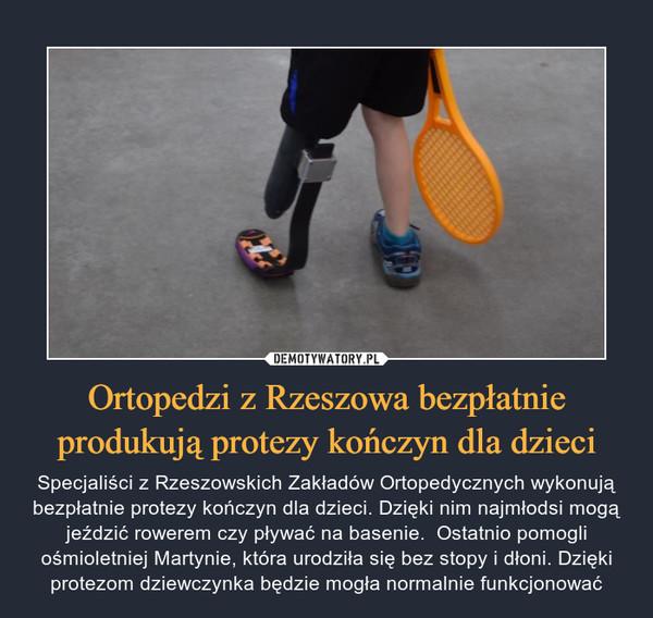 Ortopedzi z Rzeszowa bezpłatnie produkują protezy kończyn dla dzieci – Specjaliści z Rzeszowskich Zakładów Ortopedycznych wykonują bezpłatnie protezy kończyn dla dzieci. Dzięki nim najmłodsi mogą jeździć rowerem czy pływać na basenie.  Ostatnio pomogli ośmioletniej Martynie, która urodziła się bez stopy i dłoni. Dzięki protezom dziewczynka będzie mogła normalnie funkcjonować