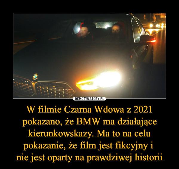 W filmie Czarna Wdowa z 2021 pokazano, że BMW ma działające kierunkowskazy. Ma to na celu pokazanie, że film jest fikcyjny i nie jest oparty na prawdziwej historii –