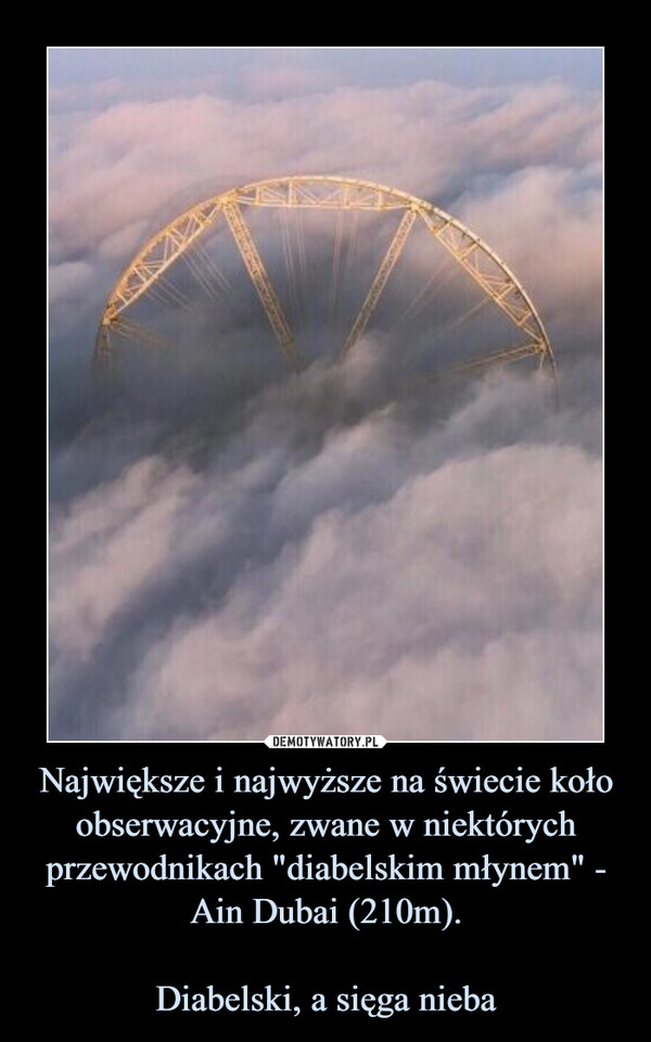 """Największe i najwyższe na świecie koło obserwacyjne, zwane w niektórych przewodnikach """"diabelskim młynem"""" - Ain Dubai (210m).Diabelski, a sięga nieba –"""