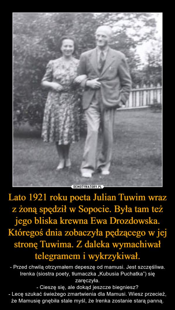 """Lato 1921 roku poeta Julian Tuwim wraz z żoną spędził w Sopocie. Była tam też jego bliska krewna Ewa Drozdowska. Któregoś dnia zobaczyła pędzącego w jej stronę Tuwima. Z daleka wymachiwał telegramem i wykrzykiwał. – - Przed chwilą otrzymałem depeszę od mamusi. Jest szczęśliwa. Irenka (siostra poety, tłumaczka """"Kubusia Puchatka"""") się zaręczyła.- Cieszę się, ale dokąd jeszcze biegniesz?- Lecę szukać świeżego zmartwienia dla Mamusi. Wiesz przecież, że Mamusię gnębiła stale myśl, że Irenka zostanie starą panną."""