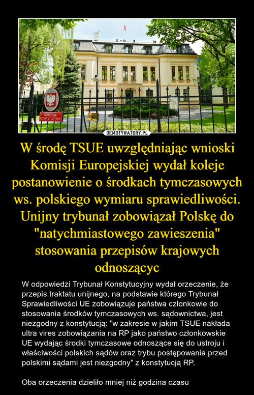"""W środę TSUE uwzględniając wnioski Komisji Europejskiej wydał koleje postanowienie o środkach tymczasowych ws. polskiego wymiaru sprawiedliwości. Unijny trybunał zobowiązał Polskę do """"natychmiastowego zawieszenia"""" stosowania przepisów krajowych odnoszącyc"""