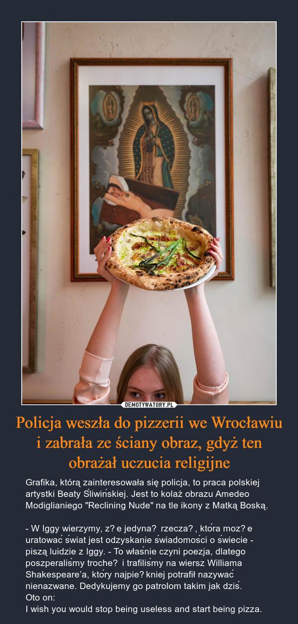 """Policja weszła do pizzerii we Wrocławiu i zabrała ze ściany obraz, gdyż ten obrażał uczucia religijne – Grafika, którą zainteresowała się policja, to praca polskiej artystki Beaty Śliwińskiej. Jest to kolaż obrazu Amedeo Modiglianiego """"Reclining Nude"""" na tle ikony z Matką Boską.- W Iggy wierzymy, że jedyną rzeczą, która może uratować świat jest odzyskanie świadomości o świecie - piszą luidzie z Iggy. - To właśnie czyni poezja, dlatego poszperaliśmy trochę i trafiliśmy na wiersz Williama Shakespeare'a, który najpiękniej potrafił nazywać nienazwane. Dedykujemy go patrolom takim jak dziś.Oto on:I wish you would stop being useless and start being pizza."""