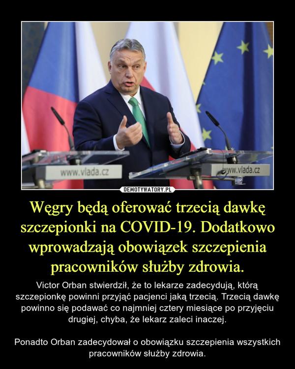 Węgry będą oferować trzecią dawkę szczepionki na COVID-19. Dodatkowo wprowadzają obowiązek szczepienia pracowników służby zdrowia. – Victor Orban stwierdził, że to lekarze zadecydują, którą szczepionkę powinni przyjąć pacjenci jaką trzecią. Trzecią dawkę powinno się podawać co najmniej cztery miesiące po przyjęciu drugiej, chyba, że lekarz zaleci inaczej.Ponadto Orban zadecydował o obowiązku szczepienia wszystkich pracowników służby zdrowia.