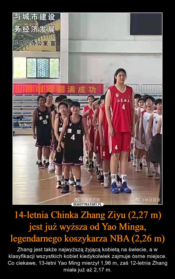14-letnia Chinka Zhang Ziyu (2,27 m) jest już wyższa od Yao Minga, legendarnego koszykarza NBA (2,26 m) – Zhang jest także najwyższą żyjącą kobietą na świecie, a w klasyfikacji wszystkich kobiet kiedykolwiek zajmuje ósme miejsce. Co ciekawe, 13-letni Yao Ming mierzył 1,96 m, zaś 12-letnia Zhang miała już aż 2,17 m.