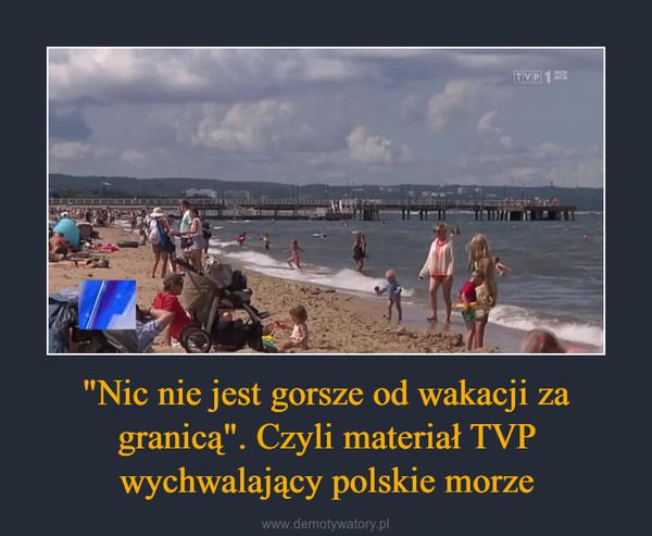 """""""Nic nie jest gorsze od wakacji za granicą"""". Czyli materiał TVP wychwalający polskie morze –"""