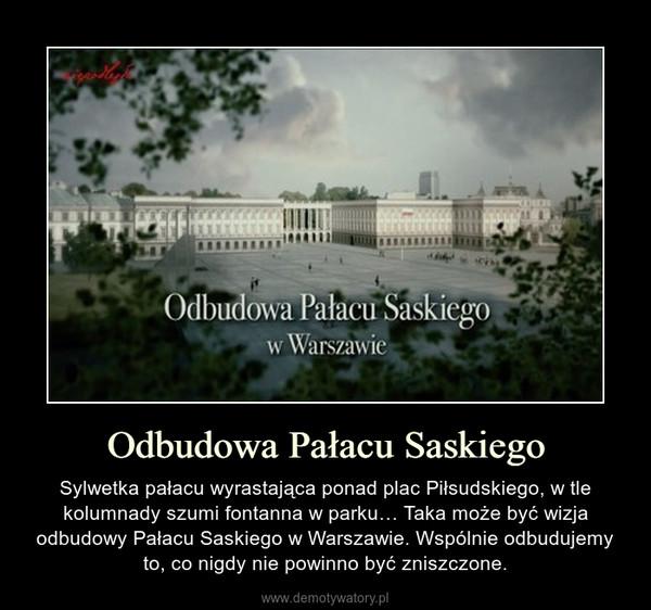 Odbudowa Pałacu Saskiego – Sylwetka pałacu wyrastająca ponad plac Piłsudskiego, w tle kolumnady szumi fontanna w parku… Taka może być wizja odbudowy Pałacu Saskiego w Warszawie. Wspólnie odbudujemy to, co nigdy nie powinno być zniszczone.