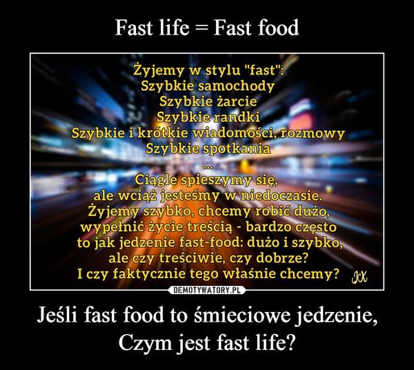 Fast life = Fast food Jeśli fast food to śmieciowe jedzenie, Czym jest fast life?