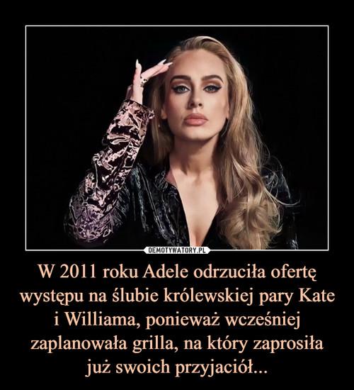W 2011 roku Adele odrzuciła ofertę występu na ślubie królewskiej pary Kate i Williama, ponieważ wcześniej zaplanowała grilla, na który zaprosiła już swoich przyjaciół...