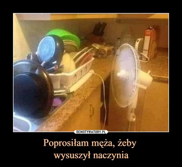 Poprosiłam męża, żeby wysuszył naczynia –