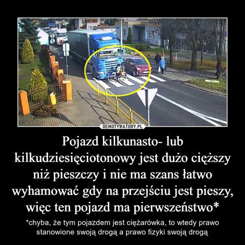 Pojazd kilkunasto- lub kilkudziesięciotonowy jest dużo cięższy niż pieszczy i nie ma szans łatwo wyhamować gdy na przejściu jest pieszy, więc ten pojazd ma pierwszeństwo*