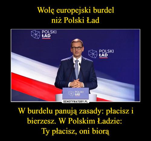 Wolę europejski burdel niż Polski Ład W burdelu panują zasady: płacisz i bierzesz. W Polskim Ładzie:  Ty płacisz, oni biorą