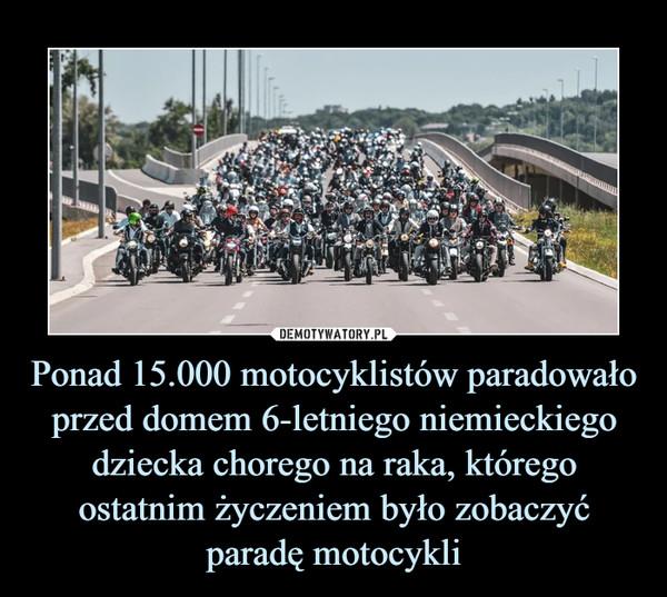 Ponad 15.000 motocyklistów paradowało przed domem 6-letniego niemieckiego dziecka chorego na raka, którego ostatnim życzeniem było zobaczyć paradę motocykli –