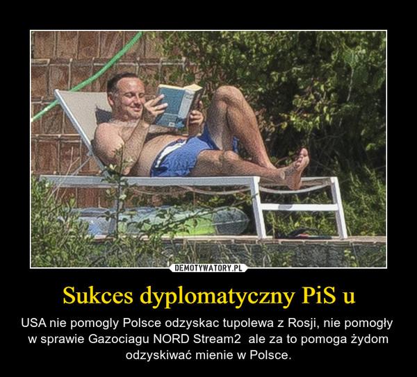 Sukces dyplomatyczny PiS u – USA nie pomogly Polsce odzyskac tupolewa z Rosji, nie pomogły  w sprawie Gazociagu NORD Stream2  ale za to pomoga żydom odzyskiwać mienie w Polsce.