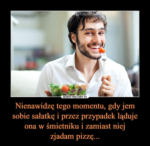 Nienawidzę tego momentu, gdy jem sobie sałatkę i przez przypadek ląduje ona w śmietniku i zamiast niej zjadam pizzę...