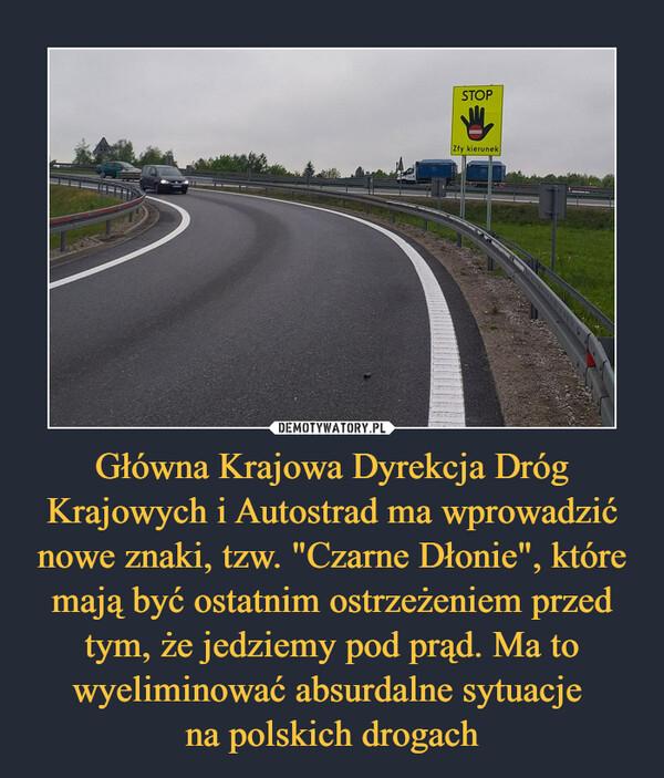 """Główna Krajowa Dyrekcja Dróg Krajowych i Autostrad ma wprowadzić nowe znaki, tzw. """"Czarne Dłonie"""", które mają być ostatnim ostrzeżeniem przed tym, że jedziemy pod prąd. Ma to wyeliminować absurdalne sytuacje na polskich drogach –"""
