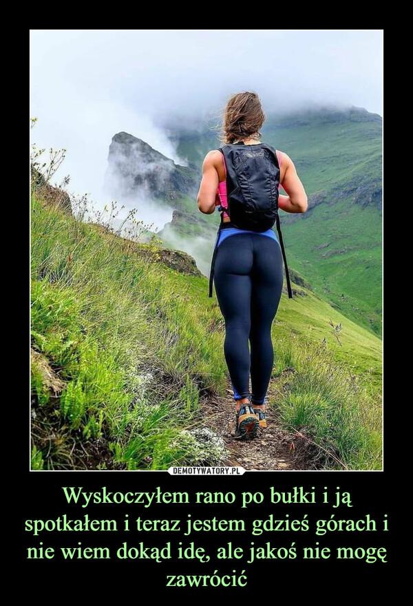Wyskoczyłem rano po bułki i ją spotkałem i teraz jestem gdzieś górach i nie wiem dokąd idę, ale jakoś nie mogę zawrócić –