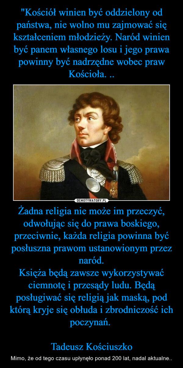 Żadna religia nie może im przeczyć, odwołując się do prawa boskiego, przeciwnie, każda religia powinna być posłuszna prawom ustanowionym przez naród.Księża będą zawsze wykorzystywać ciemnotę i przesądy ludu. Będą posługiwać się religią jak maską, pod którą kryje się obłuda i zbrodniczość ich poczynań.                                                           Tadeusz Kościuszko – Mimo, że od tego czasu upłynęło ponad 200 lat, nadal aktualne..