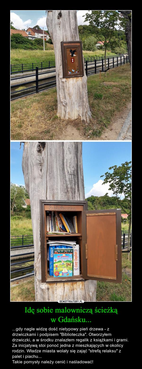 """Idę sobie malowniczą ścieżkąw Gdańsku... – ...gdy nagle widzę dość nietypowy pień drzewa - z drzwiczkami i podpisem """"Biblioteczka"""". Otworzyłem drzwiczki, a w środku znalazłem regalik z książkami i grami.Za inicjatywą stoi ponoć jedna z mieszkających w okolicy rodzin. Władze miasta wolały się zająć """"strefą relaksu"""" z palet i piachu...Takie pomysły należy cenić i naśladować!"""