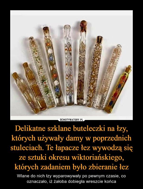 Delikatne szklane buteleczki na łzy, których używały damy w poprzednich stuleciach. Te łapacze łez wywodzą się ze sztuki okresu wiktoriańskiego, których zadaniem było zbieranie łez – Wlane do nich łzy wyparowywały po pewnym czasie, co oznaczało, iż żałoba dobiegła wreszcie końca