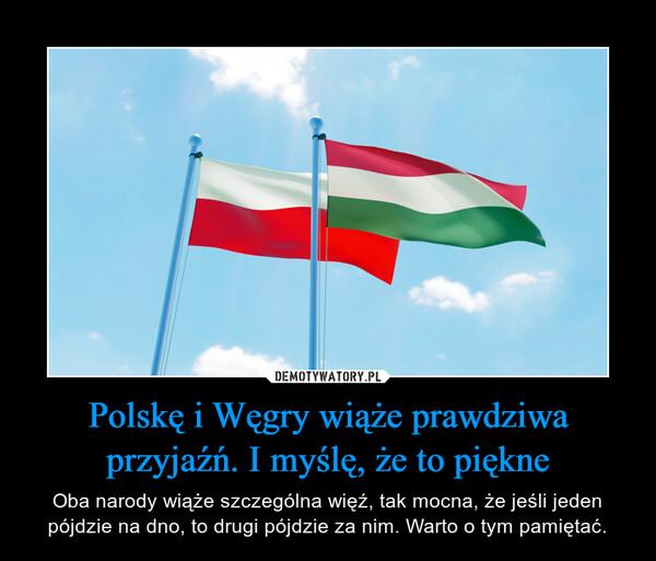Polskę i Węgry wiąże prawdziwa przyjaźń. I myślę, że to piękne – Oba narody wiąże szczególna więź, tak mocna, że jeśli jeden pójdzie na dno, to drugi pójdzie za nim. Warto o tym pamiętać.