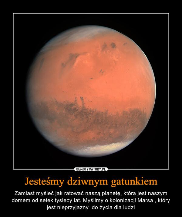Jesteśmy dziwnym gatunkiem – Zamiast myśleć jak ratować naszą planetę, która jest naszym domem od setek tysięcy lat. Myślimy o kolonizacji Marsa , który jest nieprzyjazny  do życia dla ludzi
