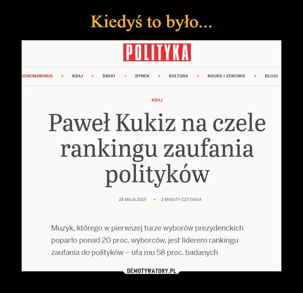 –  POLITYKAKORONAWIRUSKRAJŚWIATRYNEKKULTURANAUKA I ZDROWIEBLOGIKRAJPaweł Kukiz na czelerankingu zaufaniapolityków28 MAJA 2015 - 2 MINUTY CZYTANIAMuzyk, którego w pierwszej turze wyborów prezydenckichpoparto ponad 20 proc. wyborców, jest liderem rankinguzaufania do polityków – ufa mu 58 proc. badanych