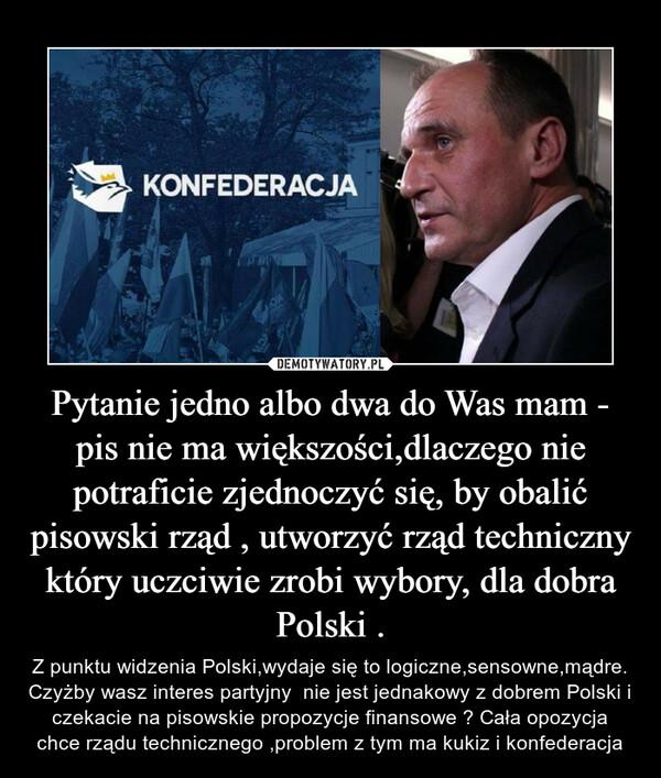 Pytanie jedno albo dwa do Was mam - pis nie ma większości,dlaczego nie potraficie zjednoczyć się, by obalić pisowski rząd , utworzyć rząd techniczny który uczciwie zrobi wybory, dla dobra Polski . – Z punktu widzenia Polski,wydaje się to logiczne,sensowne,mądre. Czyżby wasz interes partyjny  nie jest jednakowy z dobrem Polski i czekacie na pisowskie propozycje finansowe ? Cała opozycja chce rządu technicznego ,problem z tym ma kukiz i konfederacja