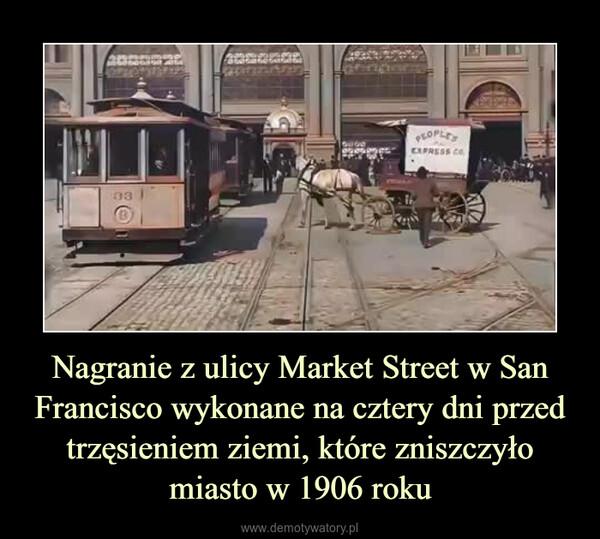 Nagranie z ulicy Market Street w San Francisco wykonane na cztery dni przed trzęsieniem ziemi, które zniszczyło miasto w 1906 roku –
